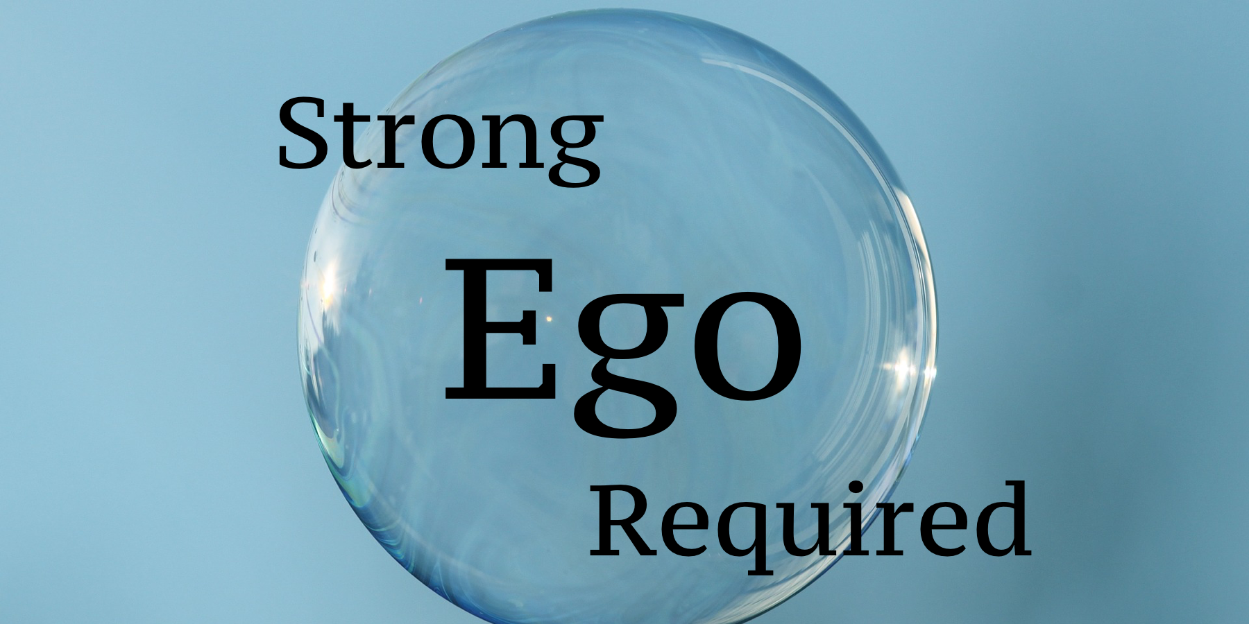 "Picture of a bubble floating in the air, with the words ""strong ego required"" written overtop."