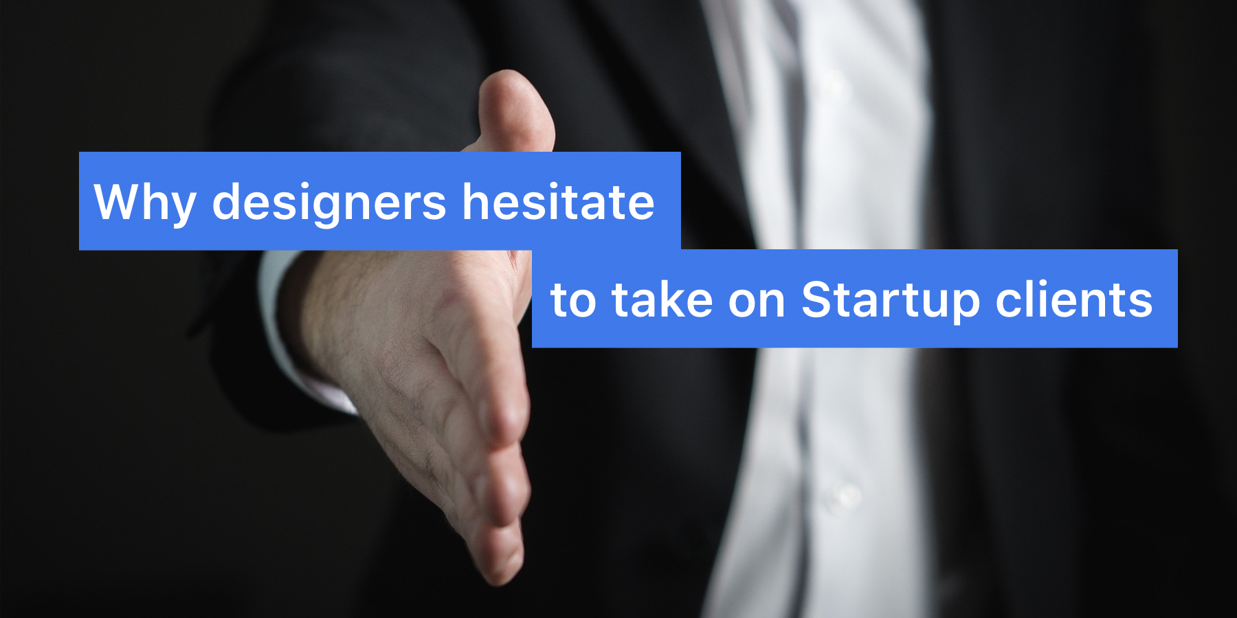 "picture of man extending hand for handshake. ""Why designers hesitate to take on startup clients,"" written overtop."