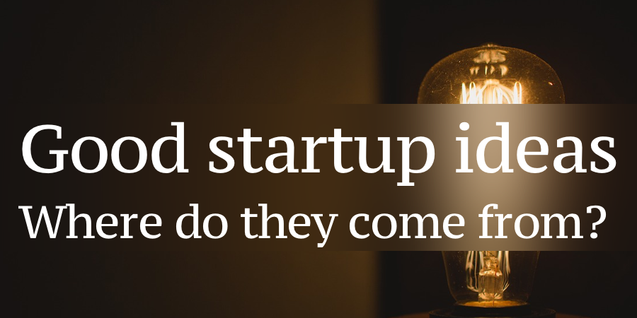 Good Startup Ideas: Where do they come from?