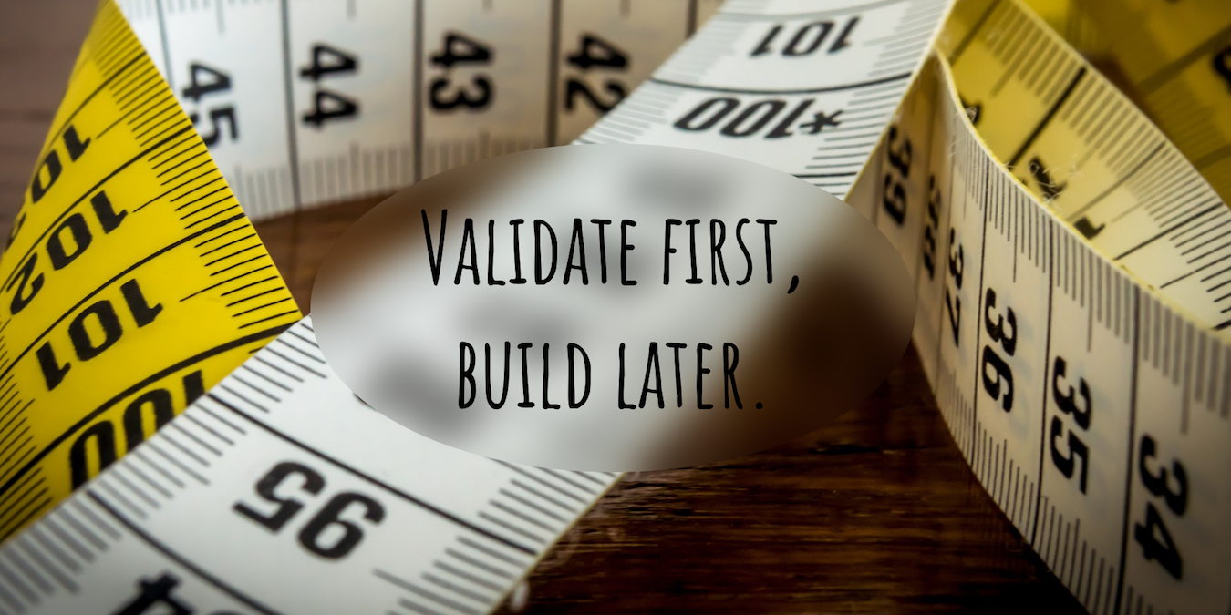"picture of yellow measuring tape, with the words ""validate first, build later"" written overtop"